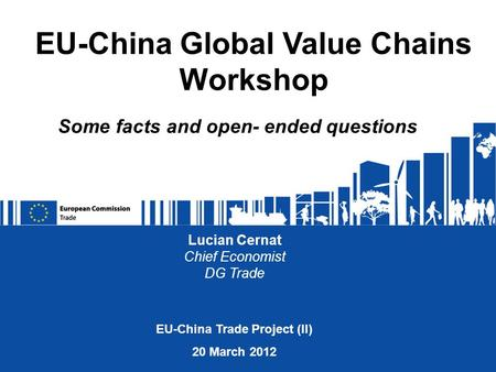 Lucian Cernat Chief Economist DG Trade EU-China Global Value Chains Workshop EU-China Trade Project (II) 20 March 2012 Some facts and open- ended questions.