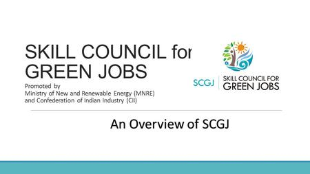 SKILL COUNCIL for GREEN JOBS Promoted by Ministry of New and Renewable Energy (MNRE) and Confederation of Indian Industry (CII) An Overview of SCGJ.