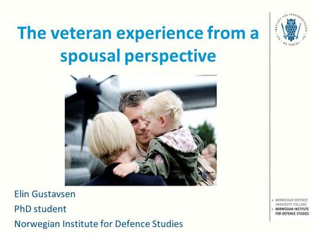 The veteran experience from a spousal perspective Elin Gustavsen PhD student Norwegian Institute for Defence Studies.