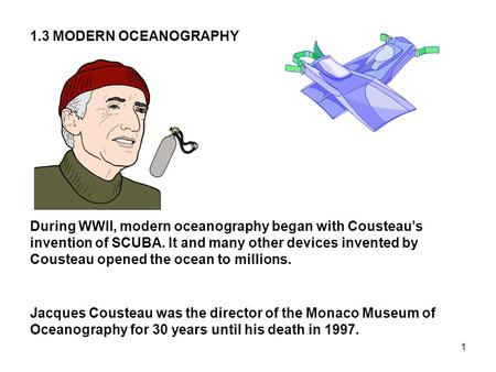 1 During WWII, modern oceanography began with Cousteau's invention of SCUBA. It and many other devices invented by Cousteau opened the ocean to millions.