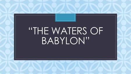 "C ""THE WATERS OF BABYLON"". Do Now Which situation would you prefer?: To never know whether there truly is a higher power (a god or deity) and to have."