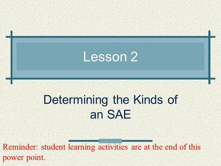Lesson 2 Determining the Kinds of an SAE Reminder: student learning activities are at the end of this power point.