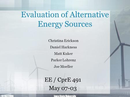 12/07/2006Iowa State University Evaluation of Alternative Energy Sources EE / CprE 491 May 07-03 Christina Erickson Daniel Harkness Matt Kuker Parker Lohrenz.