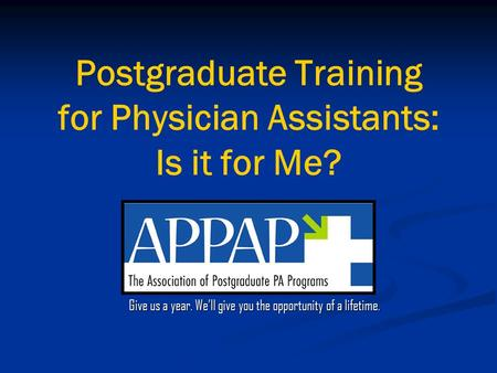 Postgraduate Training for Physician Assistants: Is it for Me? Give us a year. We'll give you the opportunity of a lifetime.