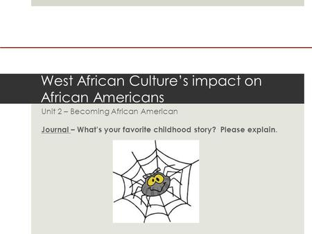 West African Culture's impact on African Americans Unit 2 – Becoming African American Journal – What's your favorite childhood story? Please explain.