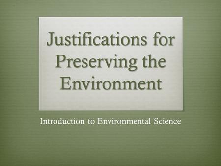 Justifications for Preserving the Environment Introduction to Environmental Science.