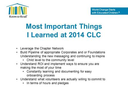 World Change Starts with Educated Children. ® Most Important Things I Learned at 2014 CLC Leverage the Chapter Network Build Pipeline of appropriate Corporates.