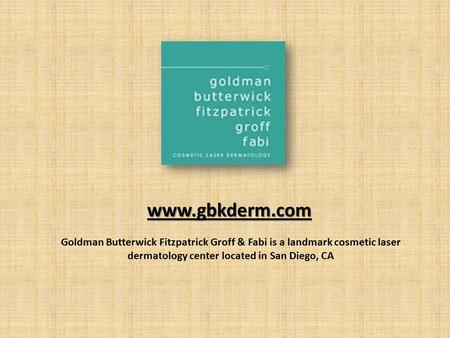 Www.gbkderm.com Goldman Butterwick Fitzpatrick Groff & Fabi is a landmark cosmetic laser dermatology center located in San Diego, CA.