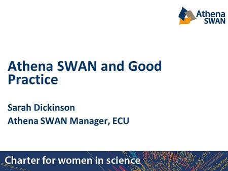 Athena SWAN and Good Practice Sarah Dickinson Athena SWAN Manager, ECU.