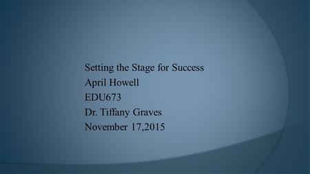 Setting the Stage for Success April Howell EDU673 Dr. Tiffany Graves November 17,2015.