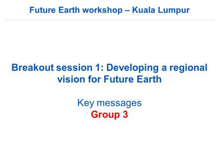 Future Earth workshop – Kuala Lumpur Breakout session 1: Developing a regional vision for Future Earth Key messages Group 3.