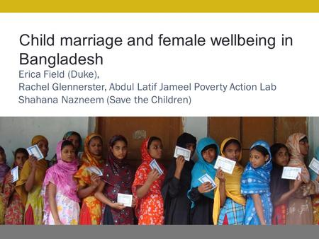 Child marriage and female wellbeing in Bangladesh Erica Field (Duke), Rachel Glennerster, Abdul Latif Jameel Poverty Action Lab Shahana Nazneem (Save the.