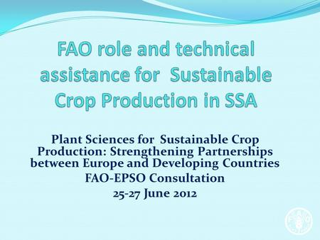 Plant Sciences for Sustainable Crop Production: Strengthening Partnerships between Europe and Developing Countries FAO-EPSO Consultation 25-27 June 2012.