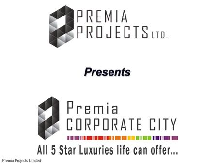 "Premia Projects Limited. ""Premia"" the word has been derived from the word ""Premium"". All Projects will have a luxurious, ultra luxury component incorporated."