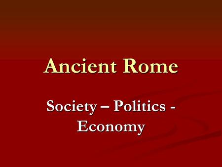 Ancient Rome Society – Politics - Economy. Roman Society Early Roman religion was adopted from early Greek colonists. Early Roman religion was adopted.