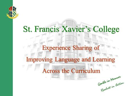 St. Francis Xavier's College Experience Sharing of Improving Language and Learning Across the Curriculum Across the Curriculum.