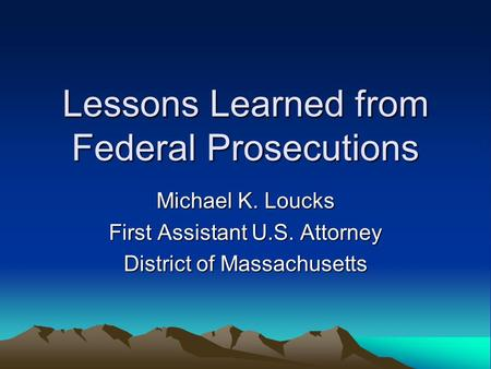 Lessons Learned from Federal Prosecutions Michael K. Loucks First Assistant U.S. Attorney District of Massachusetts.