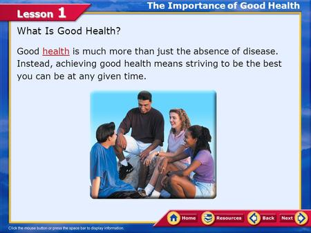 Lesson 1 What Is Good Health? Good health is much more than just the absence of disease. Instead, achieving good health means striving to be the best.