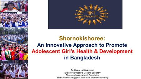 Shornokishoree: An Innovative Approach to Promote Adolescent Girl's Health & Development in Bangladesh Dr. Nizam Uddin Ahmed Executive Director & General.