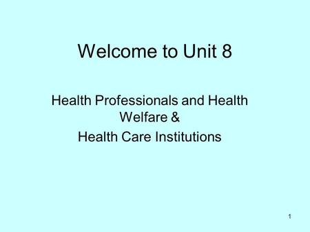 1 Welcome to Unit 8 Health Professionals and Health Welfare & Health Care Institutions.