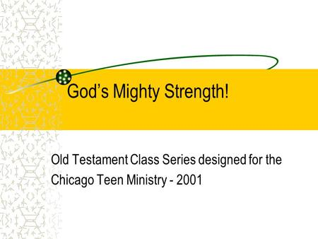 God's Mighty Strength! Old Testament Class Series designed for the Chicago Teen Ministry - 2001.