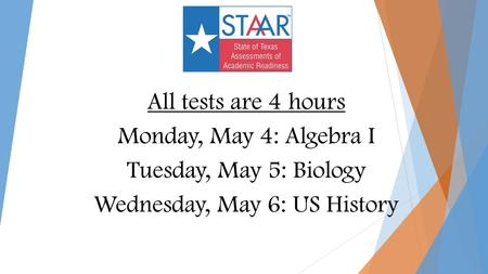 All tests are 4 hours Monday, May 4: Algebra I Tuesday, May 5: Biology Wednesday, May 6: US History.