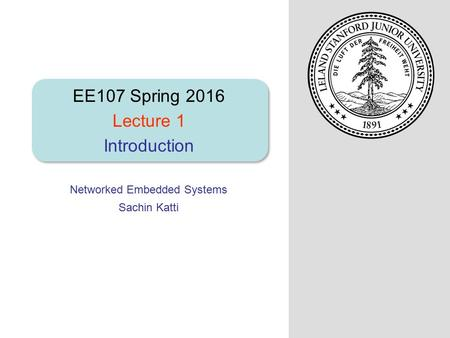 Networked Embedded Systems Sachin Katti EE107 Spring 2016 Lecture 1 Introduction.
