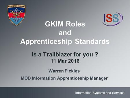 Information Systems and Services GKIM Roles and Apprenticeship Standards Is a Trailblazer for you ? 11 Mar 2016 Warren Pickles MOD Information Apprenticeship.