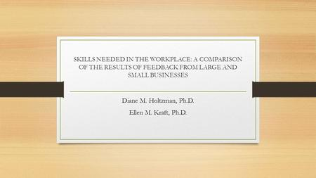 SKILLS NEEDED IN THE WORKPLACE: A COMPARISON OF THE RESULTS OF FEEDBACK FROM LARGE AND SMALL BUSINESSES Diane M. Holtzman, Ph.D. Ellen M. Kraft, Ph.D.