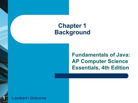 1 Chapter 1 Background Fundamentals of Java: AP Computer Science Essentials, 4th Edition Lambert / Osborne.
