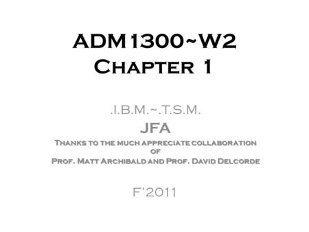 ADM1300~W2 Chapter 1.I.B.M.~.T.S.M. JFA Thanks to the much appreciate collaboration of Prof. Matt Archibald and Prof. David Delcorde F'2011.