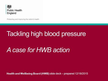 Tackling high blood pressure A case for HWB action Health and Wellbeing Board (HWB) slide deck – prepared 12/18/2015.