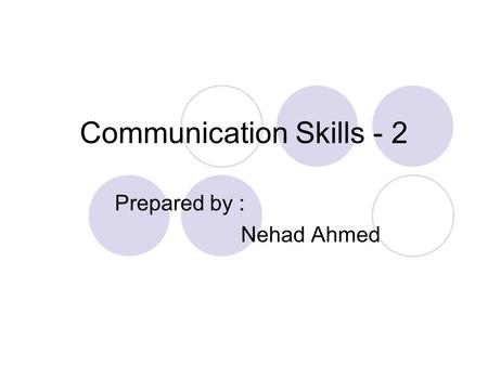 Communication Skills - 2 Prepared by : Nehad Ahmed.
