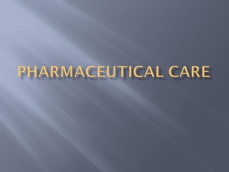  Pharmaceutical Care is a patient-centered, outcomes oriented pharmacy practice that requires the pharmacist to work in concert with the patient and.