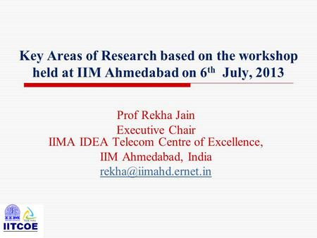 Key Areas of Research based on the workshop held at IIM Ahmedabad on 6 th July, 2013 Prof Rekha Jain Executive Chair IIMA IDEA Telecom Centre of Excellence,