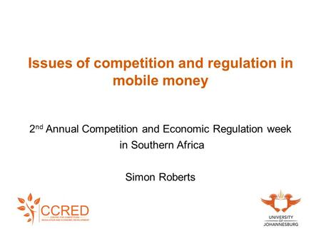 Issues of competition and regulation in mobile money 2 nd Annual Competition and Economic Regulation week in Southern Africa Simon Roberts.