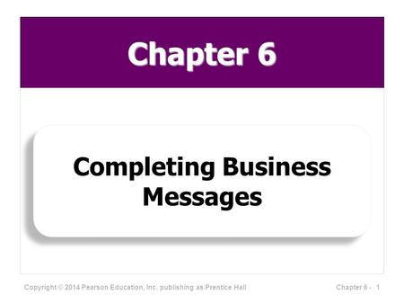 Chapter 6 Completing Business Messages Copyright © 2014 Pearson Education, Inc. publishing as Prentice Hall 1Chapter 6 -