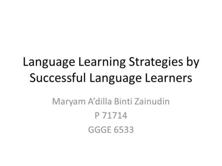 Language Learning Strategies by Successful Language Learners Maryam A'dilla Binti Zainudin P 71714 GGGE 6533.