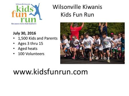 Wilsonville Kiwanis Kids Fun Run July 30, 2016 1,500 Kids and Parents Ages 3 thru 15 Aged heats 100 Volunteers www.kidsfunrun.com.