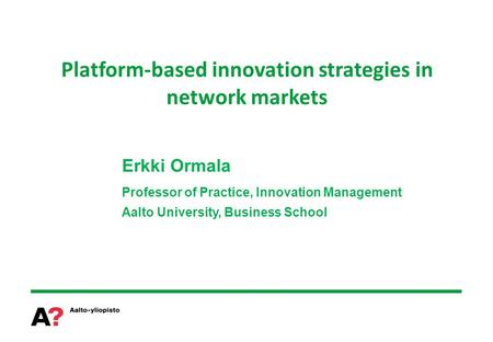 Platform-based innovation strategies in network markets Erkki Ormala Professor of Practice, Innovation Management Aalto University, Business School.