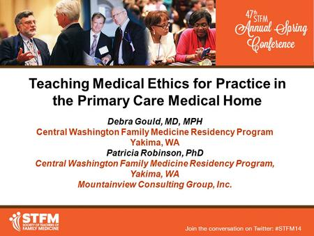 Teaching Medical Ethics for Practice in the Primary Care Medical Home Debra Gould, MD, MPH Central Washington Family Medicine Residency Program Yakima,
