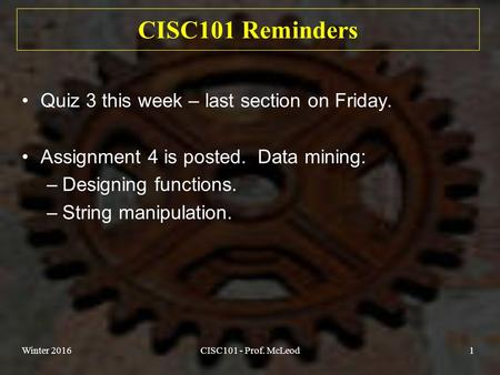 Winter 2016CISC101 - Prof. McLeod1 CISC101 Reminders Quiz 3 this week – last section on Friday. Assignment 4 is posted. Data mining: –Designing functions.