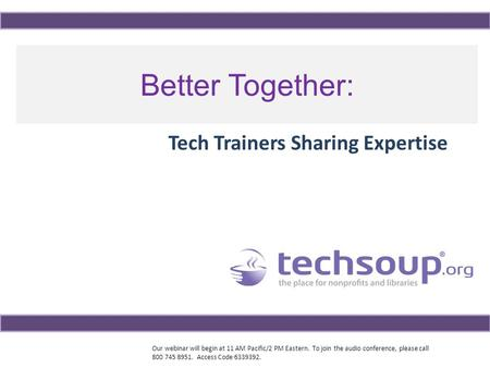 Our webinar will begin at 11 AM Pacific/2 PM Eastern. To join the audio conference, please call 800 745 8951. Access Code 6339392. Better Together: Tech.