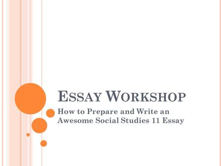 E SSAY W ORKSHOP How to Prepare and Write an Awesome Social Studies 11 Essay.
