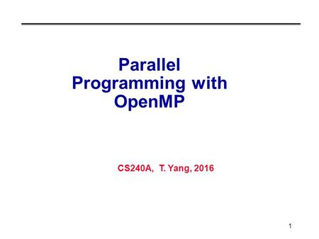 CS240A, T. Yang, 2016 1 Parallel Programming with OpenMP.
