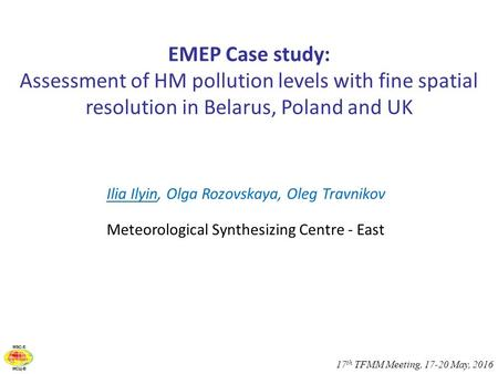 17 th TFMM Meeting, 17-20 May, 2016 EMEP Case study: Assessment of HM pollution levels with fine spatial resolution in Belarus, Poland and UK Ilia Ilyin,