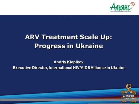 ARV Treatment Scale Up: Progress in Ukraine Andriy Klepikov Executive Director, International HIV/AIDS Alliance in Ukraine ARV Treatment Scale Up: Progress.