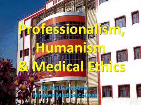 Professionalism, Humanism & Medical Ethics Dr. Haitham Bader Ninaveh Medical College.