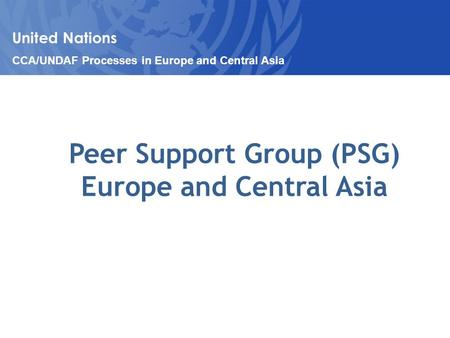 Peer Support Group (PSG) Europe and Central Asia United Nations CCA/UNDAF Processes in Europe and Central Asia.