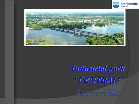 "Industrial park ""CENTRAL"" Kremenchuk. 1 Industrial park Industrial park - equipped with proper infrastructure area, within which members of the industrial."